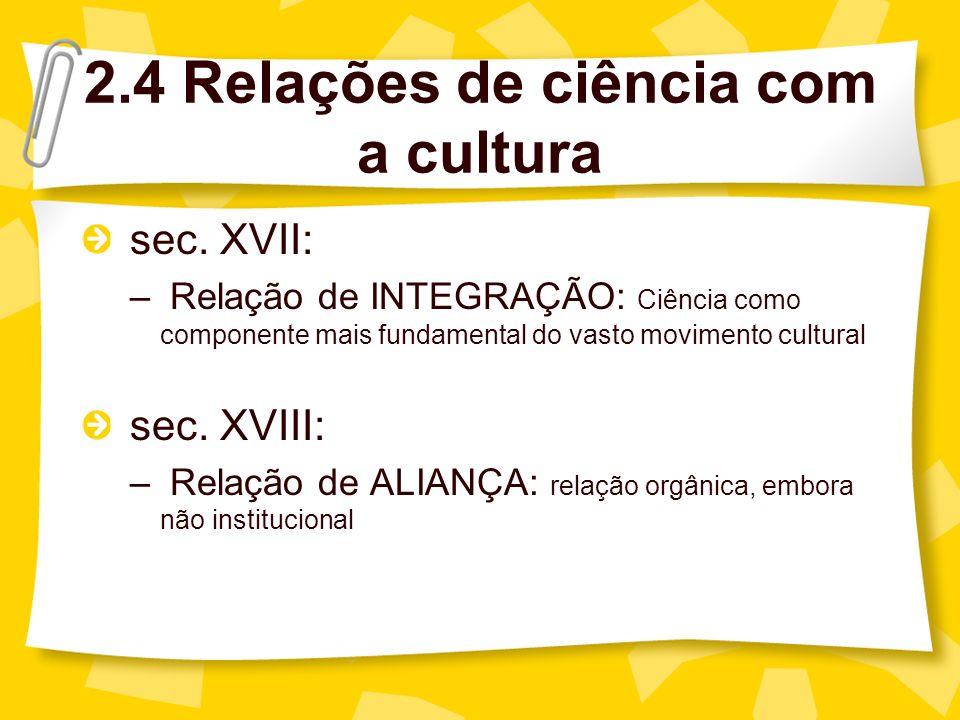 sec. XVII: – Relação de INTEGRAÇÃO: Ciência como componente mais fundamental do vasto movimento cultural sec. XVIII: – Relação de ALIANÇA: relação org