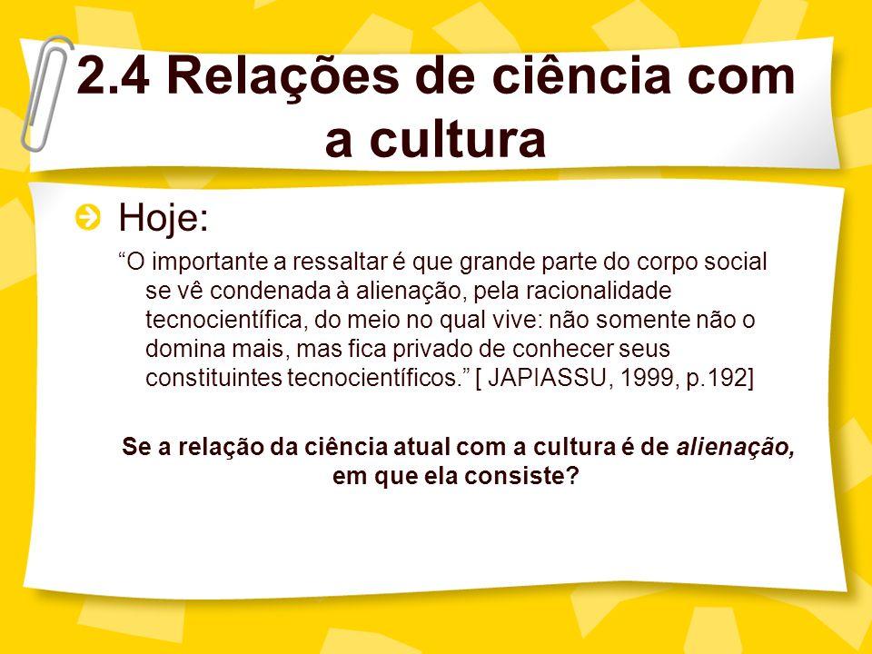 2.4 Relações de ciência com a cultura Hoje: Conceito sócio-político: a alienação constitui uma separação entre o criador e sua obra, entre o trabalhador e o produto do seu trabalho.
