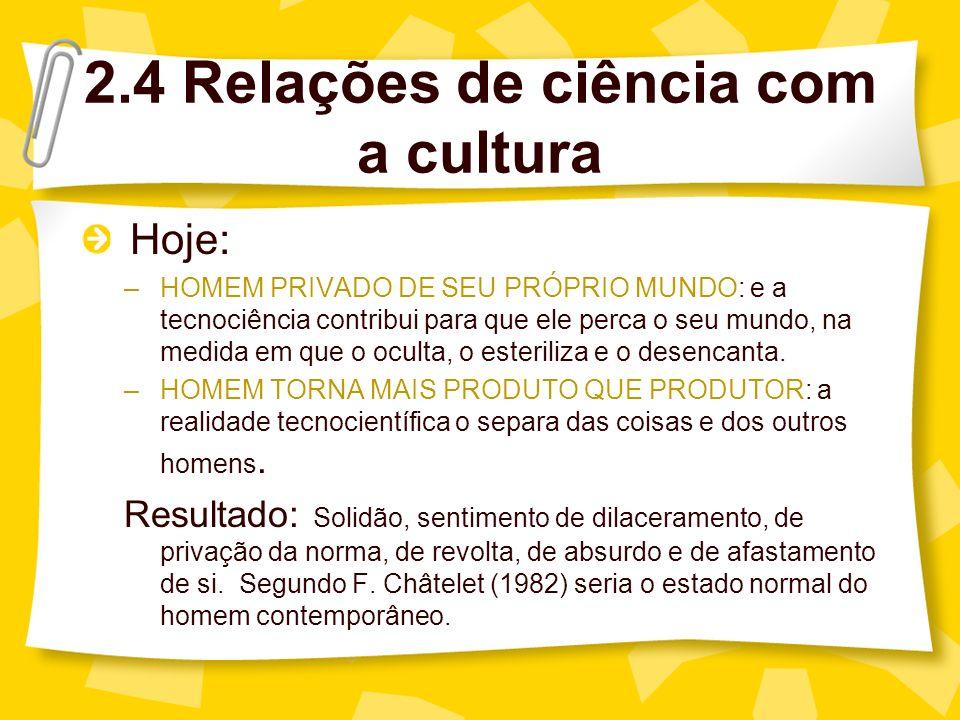 2.4 Relações de ciência com a cultura Hoje: –HOMEM PRIVADO DE SEU PRÓPRIO MUNDO: e a tecnociência contribui para que ele perca o seu mundo, na medida em que o oculta, o esteriliza e o desencanta.