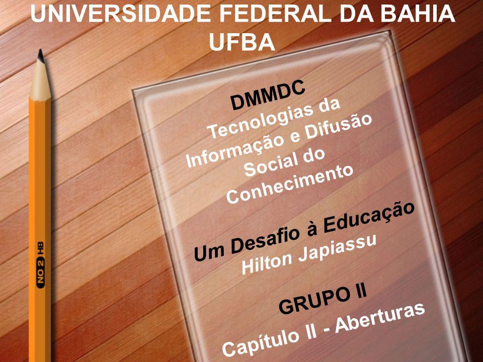 UNIVERSIDADE FEDERAL DA BAHIA UFBA DMMDC Tecnologias da Informação e Difusão Social do Conhecimento Um Desafio à Educação Hilton Japiassu GRUPO II Capítulo II - Aberturas