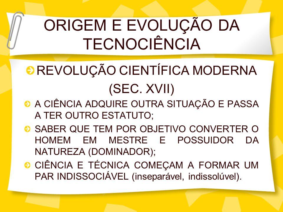 ORIGEM E EVOLUÇÃO DA TECNOCIÊNCIA REVOLUÇÃO CIENTÍFICA MODERNA (SEC. XVII) A CIÊNCIA ADQUIRE OUTRA SITUAÇÃO E PASSA A TER OUTRO ESTATUTO; SABER QUE TE