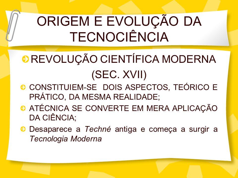 ORIGEM E EVOLUÇÃO DA TECNOCIÊNCIA REVOLUÇÃO CIENTÍFICA MODERNA (SEC. XVII) CONSTITUIEM-SE DOIS ASPECTOS, TEÓRICO E PRÁTICO, DA MESMA REALIDADE; ATÉCNI