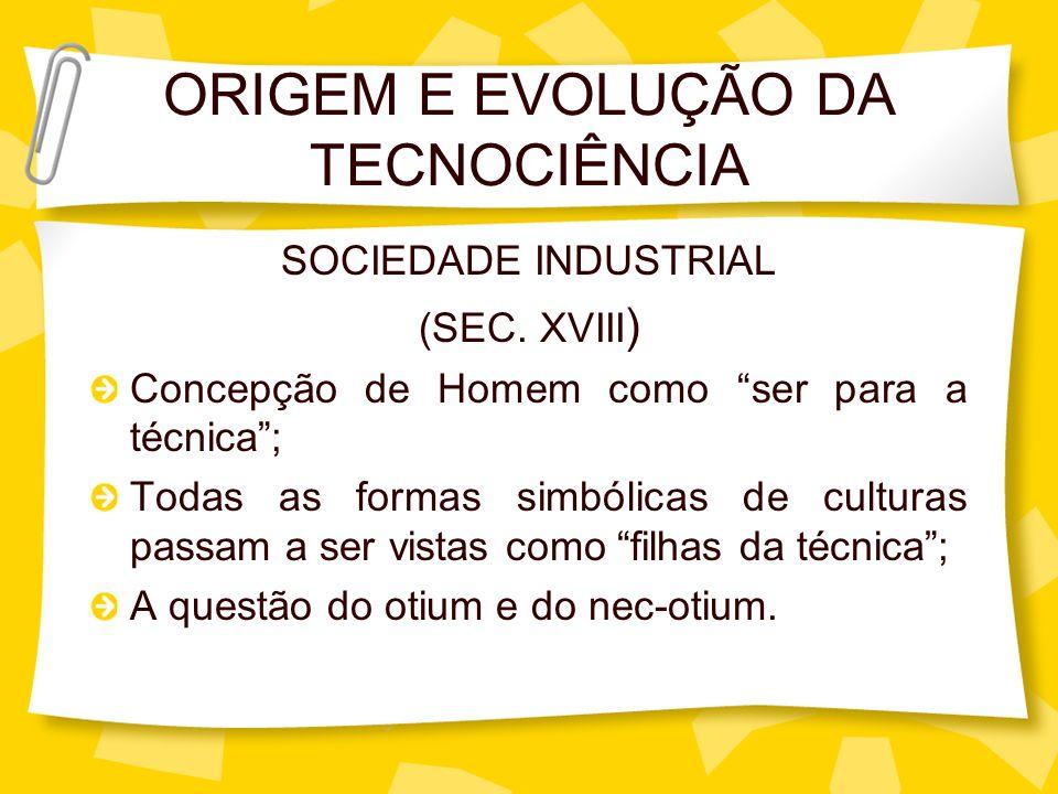 ORIGEM E EVOLUÇÃO DA TECNOCIÊNCIA SOCIEDADE INDUSTRIAL (SEC. XVIII ) Concepção de Homem como ser para a técnica; Todas as formas simbólicas de cultura
