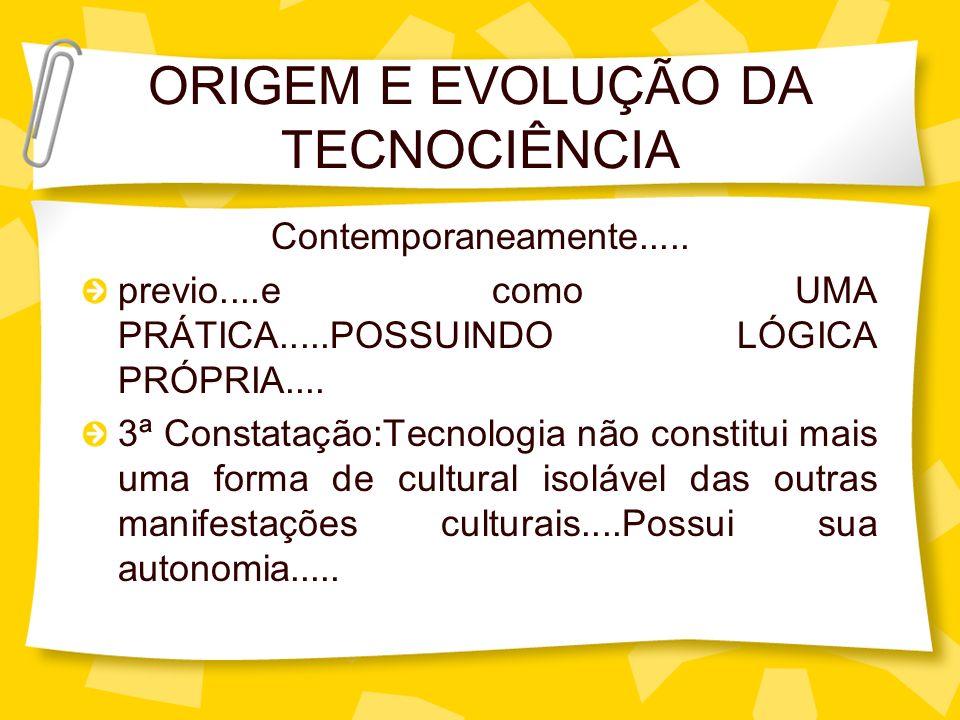 ORIGEM E EVOLUÇÃO DA TECNOCIÊNCIA Contemporaneamente..... previo....e como UMA PRÁTICA.....POSSUINDO LÓGICA PRÓPRIA.... 3ª Constatação:Tecnologia não