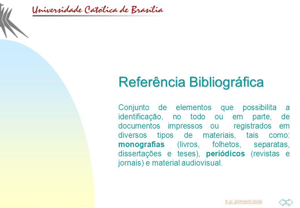 Ir p/ primeiro slide Referência Bibliográfica Conjunto de elementos que possibilita a identificação, no todo ou em parte, de documentos impressos ou r