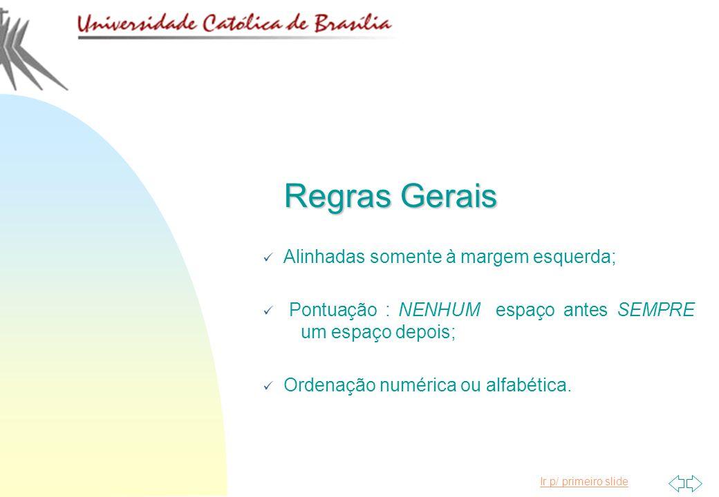 Ir p/ primeiro slide Regras Gerais Alinhadas somente à margem esquerda; Pontuação : NENHUM espaço antes SEMPRE um espaço depois; Ordenação numérica ou