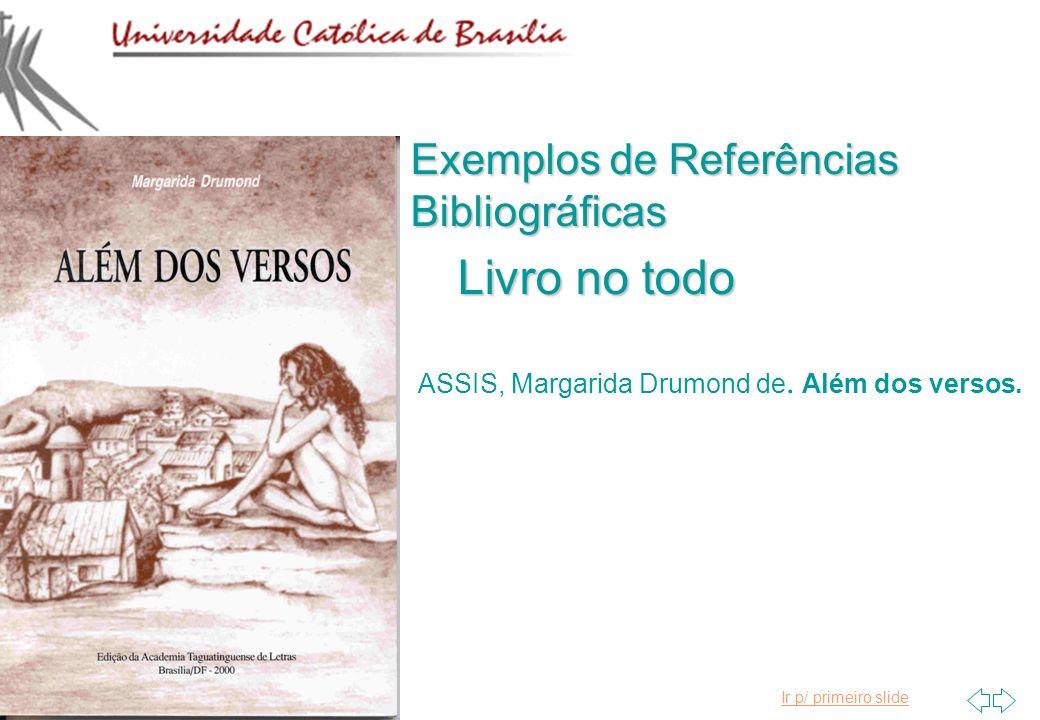 Ir p/ primeiro slide Exemplos de Referências Bibliográficas Livro no todo ASSIS, Margarida Drumond de. Além dos versos.