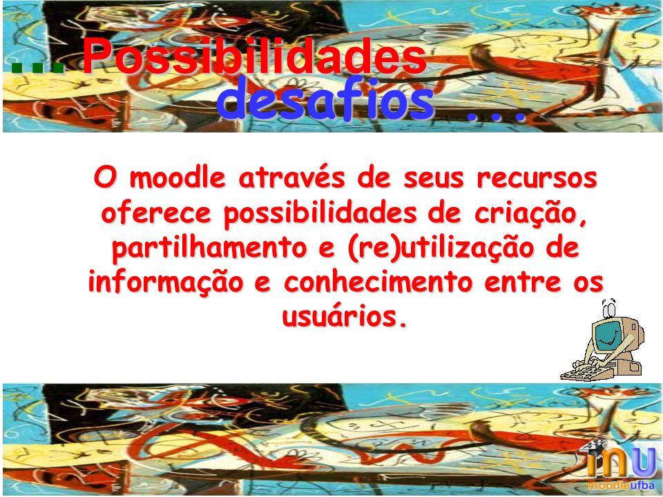 O moodle através de seus recursos oferece possibilidades de criação, partilhamento e (re)utilização de informação e conhecimento entre os usuários....
