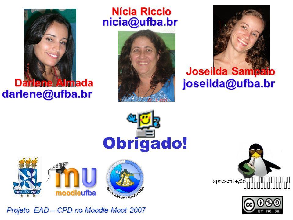 Obrigado! Projeto EAD – CPD no Moodle-Moot 2007 apresentação preparada com BrOffice. org. br Joseilda Sampaio joseilda@ufba.br Darlene Almada darlene@