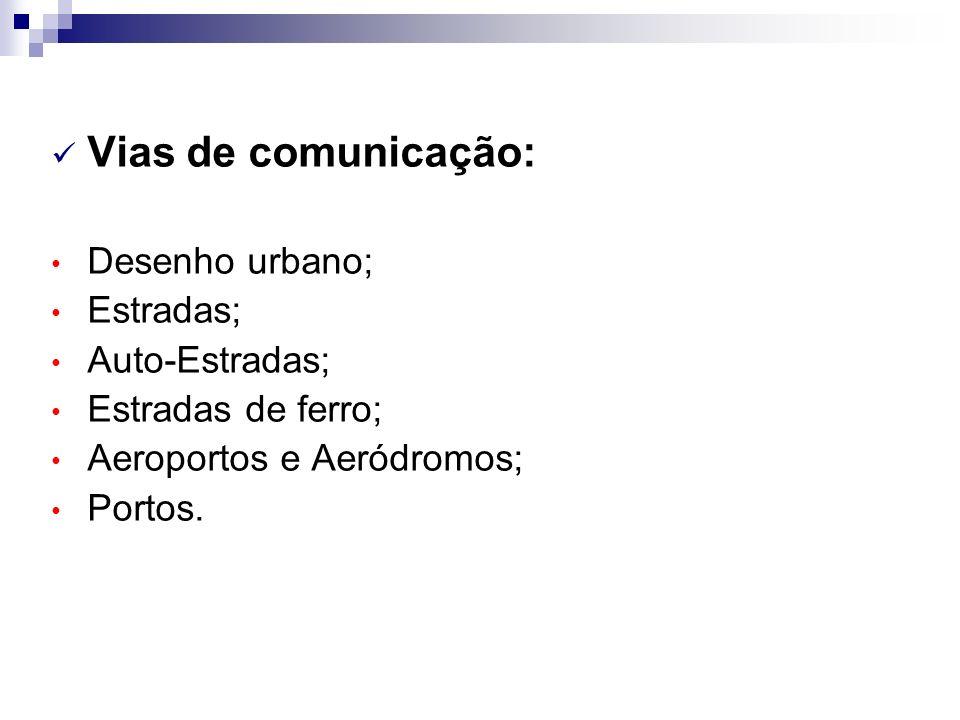 Vias de comunicação: Desenho urbano; Estradas; Auto-Estradas; Estradas de ferro; Aeroportos e Aeródromos; Portos.