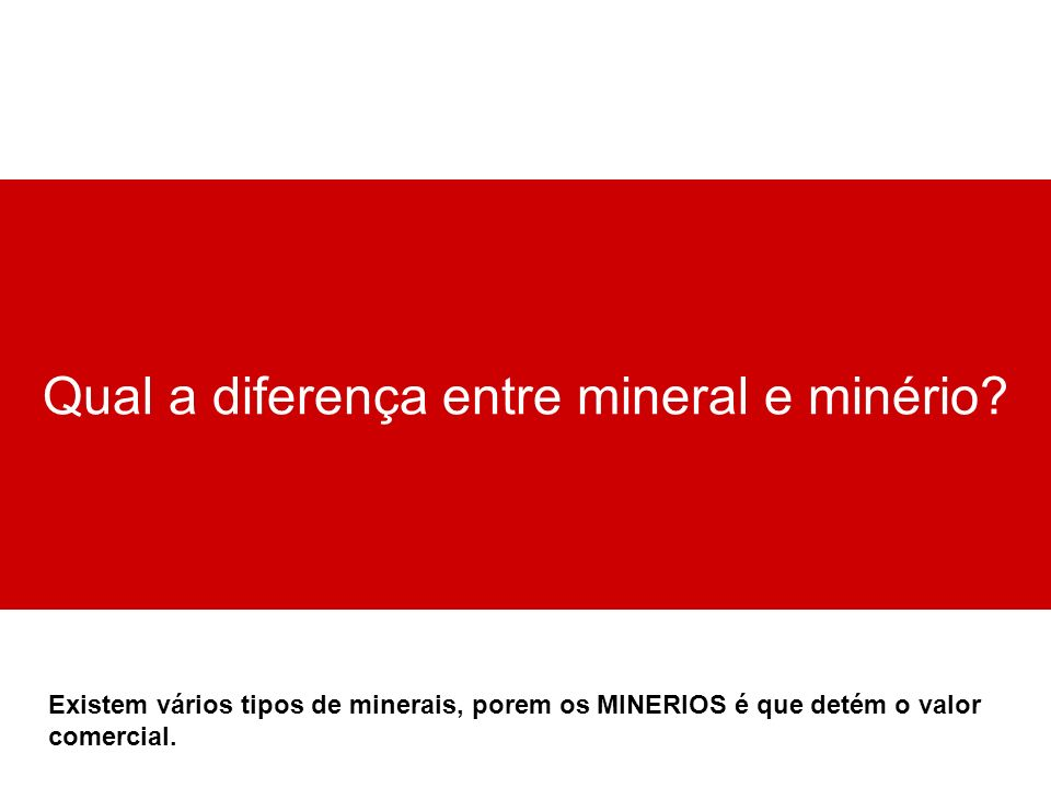 Qual a diferença entre mineral e minério? Existem vários tipos de minerais, porem os MINERIOS é que detém o valor comercial.