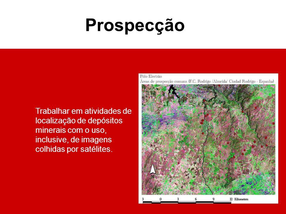 Trabalhar em atividades de localização de depósitos minerais com o uso, inclusive, de imagens colhidas por satélites. Prospecção