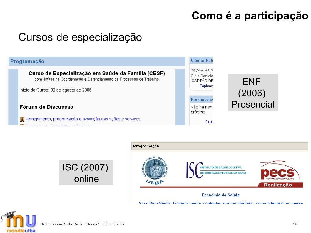 Nicia Cristina Rocha Riccio - MoodleMoot Brasil 200716 Como é a participação Cursos de especialização ENF (2006) Presencial ISC (2007) online