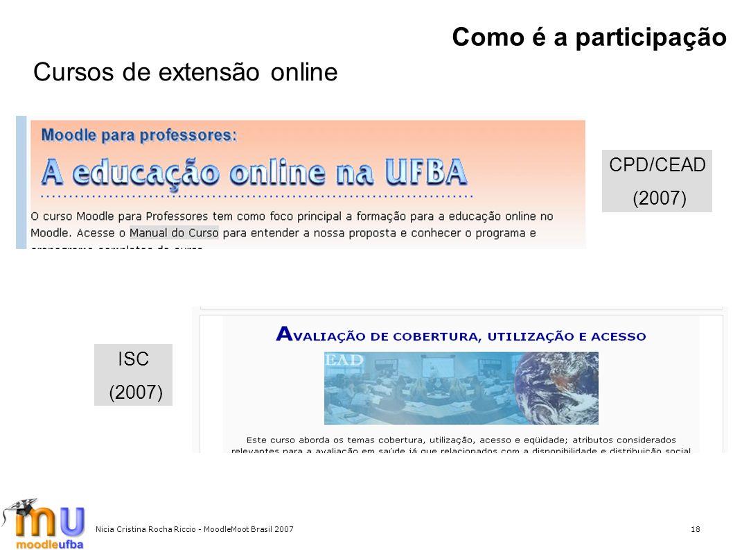 Nicia Cristina Rocha Riccio - MoodleMoot Brasil 200718 Como é a participação CPD/CEAD (2007) Cursos de extensão online ISC (2007)