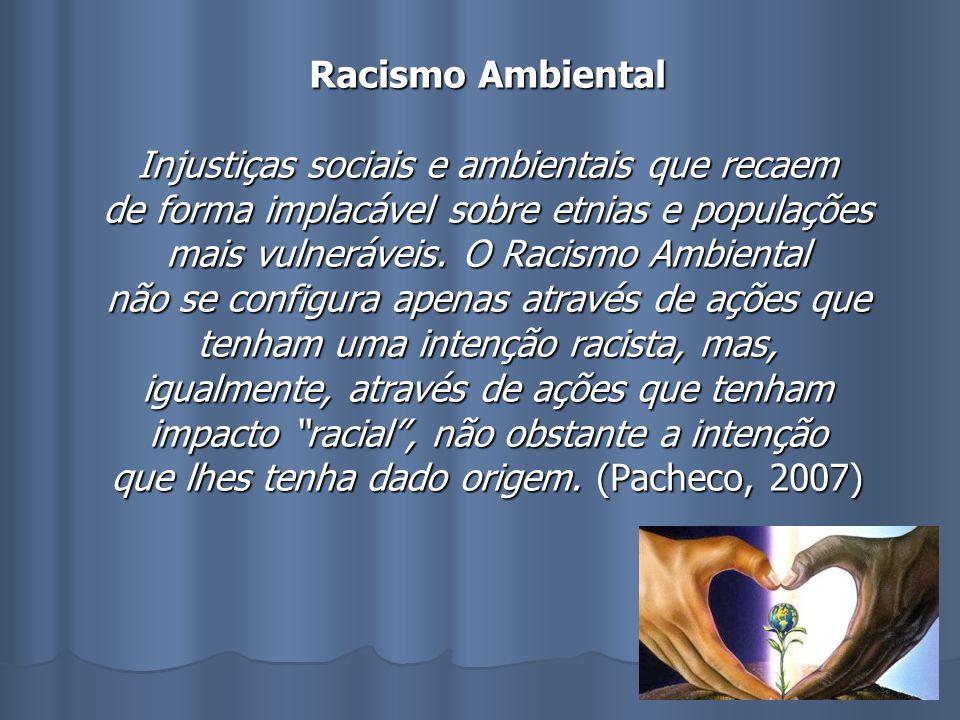 Racismo Ambiental Injustiças sociais e ambientais que recaem de forma implacável sobre etnias e populações mais vulneráveis. O Racismo Ambiental não s