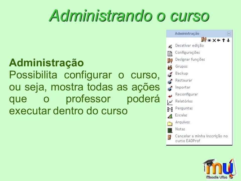 Administração Possibilita configurar o curso, ou seja, mostra todas as ações que o professor poderá executar dentro do curso Administrando o curso