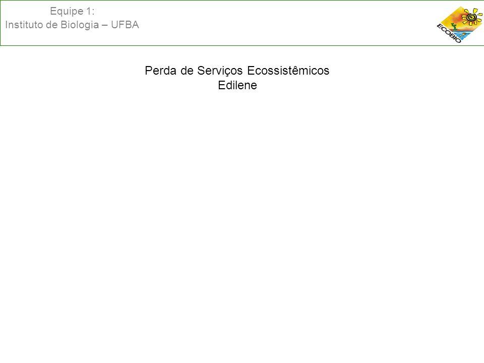 Equipe 1: Instituto de Biologia – UFBA Perda de Serviços Ecossistêmicos Edilene