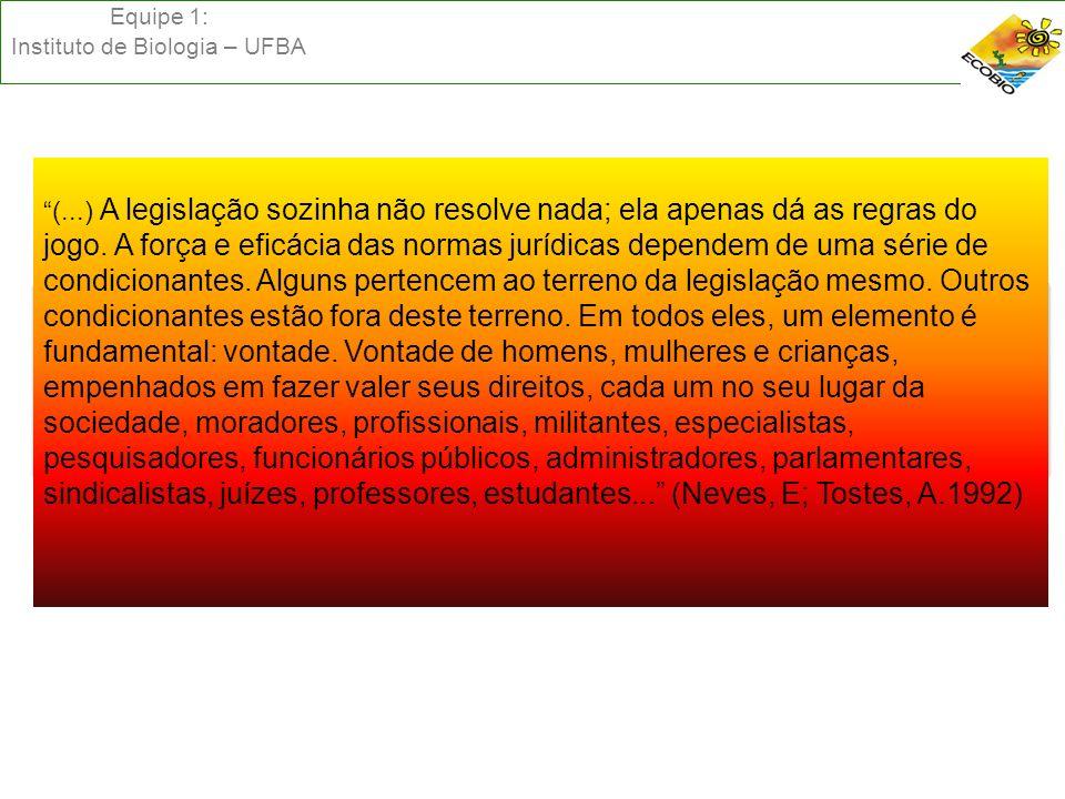 Equipe 1: Instituto de Biologia – UFBA (...) A legislação sozinha não resolve nada; ela apenas dá as regras do jogo. A força e eficácia das normas jur