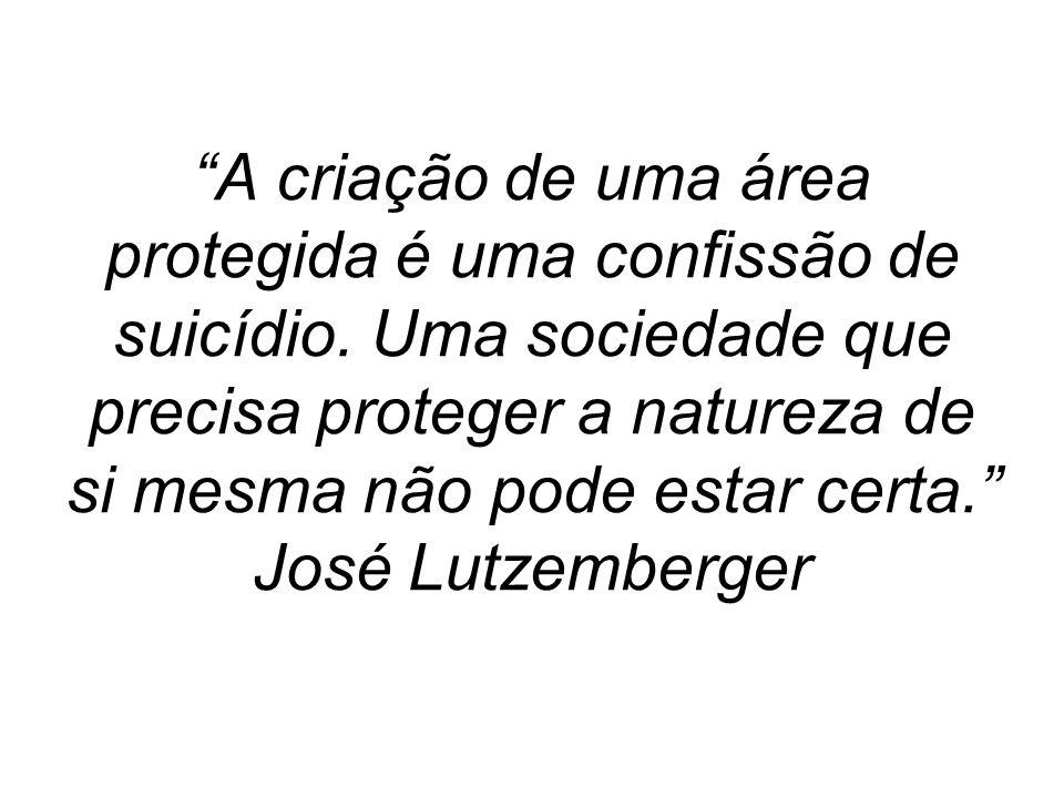 A criação de uma área protegida é uma confissão de suicídio. Uma sociedade que precisa proteger a natureza de si mesma não pode estar certa. José Lutz