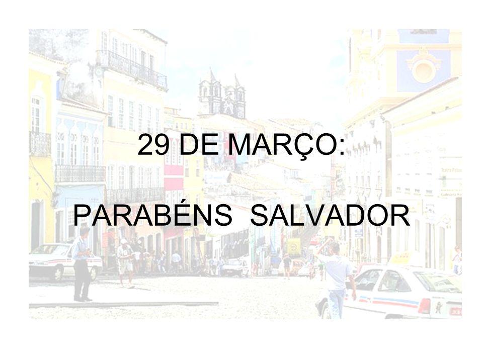 29 DE MARÇO: PARABÉNS SALVADOR
