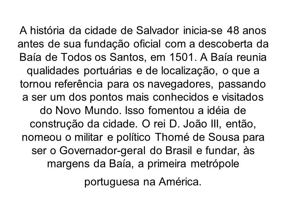 A história da cidade de Salvador inicia-se 48 anos antes de sua fundação oficial com a descoberta da Baía de Todos os Santos, em 1501. A Baía reunia q