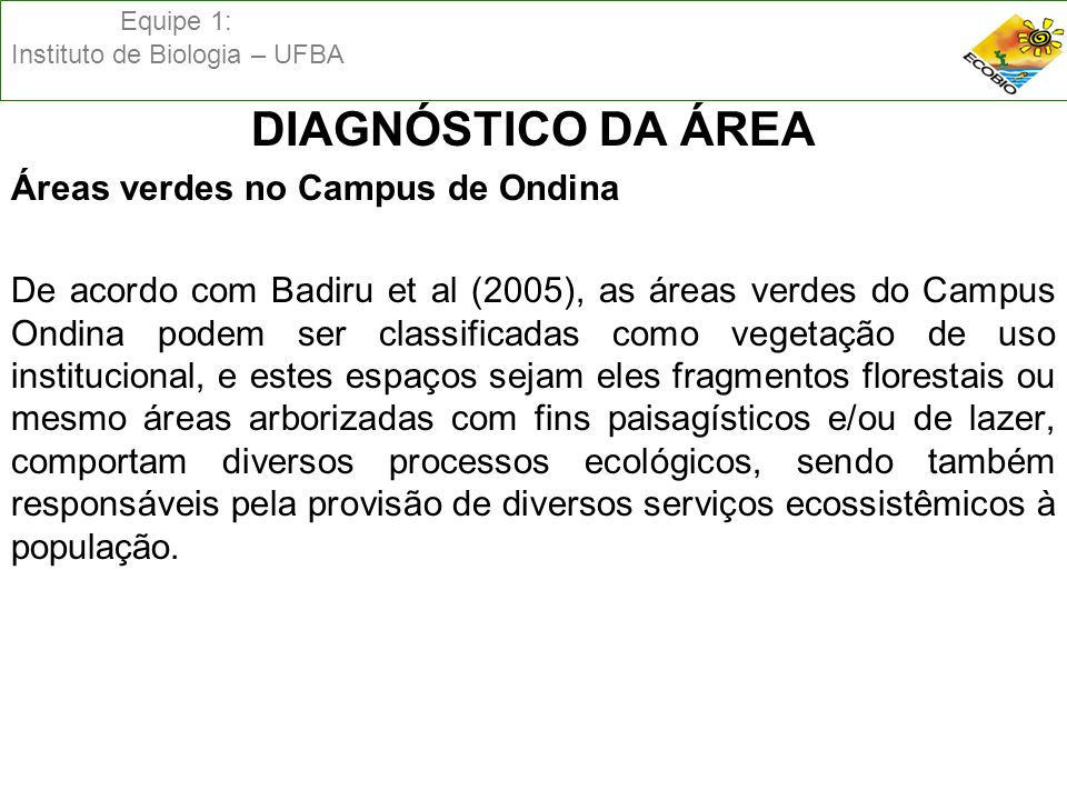 Equipe 1: Instituto de Biologia – UFBA DIAGNÓSTICO DA ÁREA Áreas verdes no Campus de Ondina De acordo com Badiru et al (2005), as áreas verdes do Camp