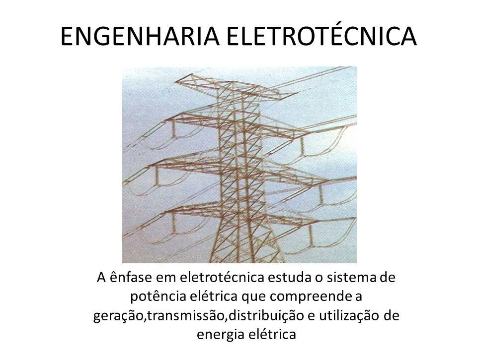 ENGENHARIA ELETROTÉCNICA A ênfase em eletrotécnica estuda o sistema de potência elétrica que compreende a geração,transmissão,distribuição e utilizaçã