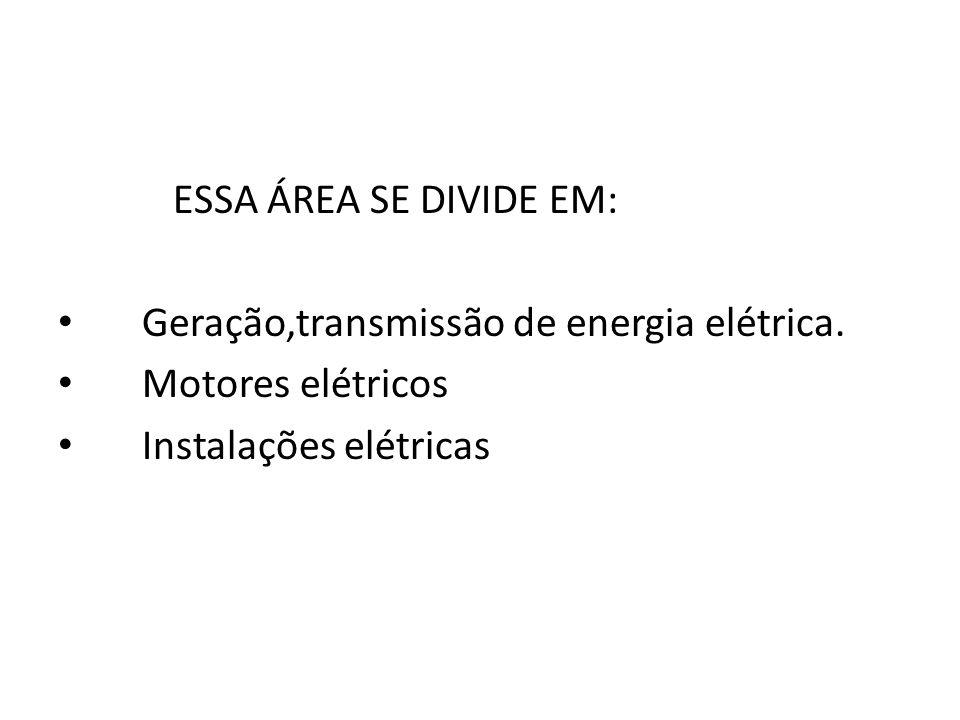 ESSA ÁREA SE DIVIDE EM: Geração,transmissão de energia elétrica. Motores elétricos Instalações elétricas