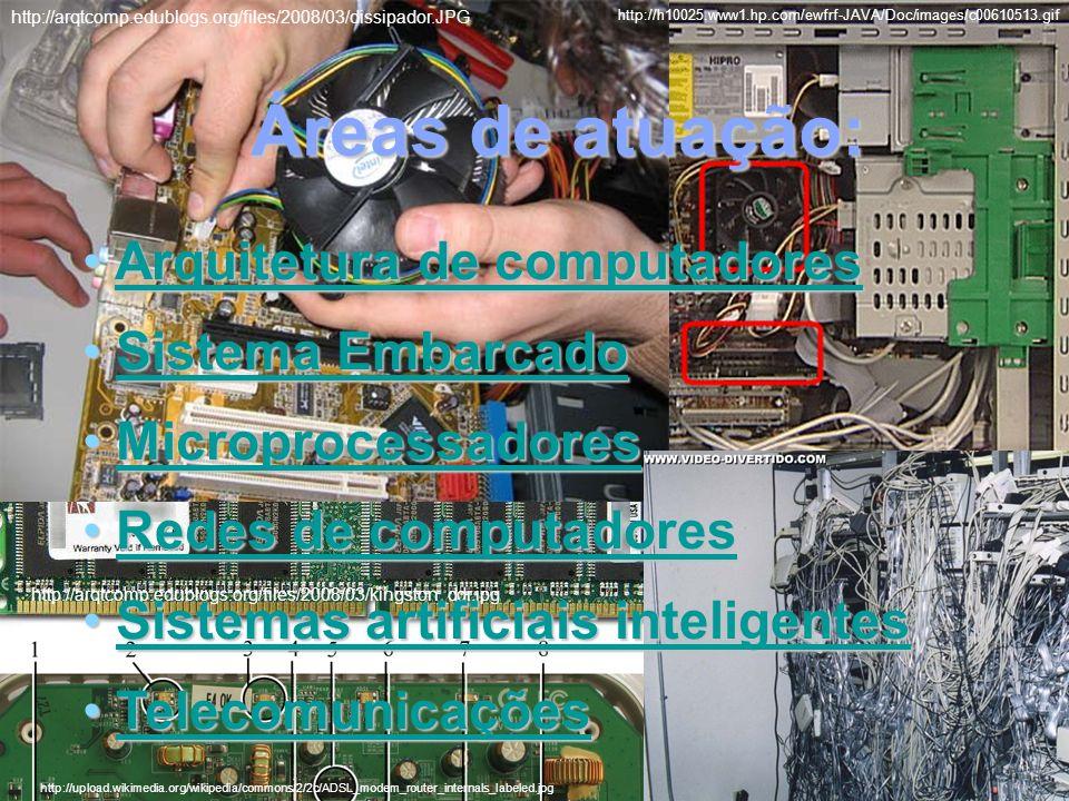 Áreas de atuação: http://upload.wikimedia.org/wikipedia/commons/2/2c/ADSL_modem_router_internals_labeled.jpg http://arqtcomp.edublogs.org/files/2008/03/dissipador.JPG http://h10025.www1.hp.com/ewfrf-JAVA/Doc/images/c00610513.gif http://arqtcomp.edublogs.org/files/2008/03/kingston_ddr.jpg Arquitetura de computadores Arquitetura de computadoresArquitetura de computadoresArquitetura de computadores Sistema Embarcado Sistema EmbarcadoSistema EmbarcadoSistema Embarcado Microprocessadores MicroprocessadoresMicroprocessadores Redes de computadores Redes de computadoresRedes de computadoresRedes de computadores Sistemas artificiais inteligentes Sistemas artificiais inteligentesSistemas artificiais inteligentesSistemas artificiais inteligentes Telecomunicações TelecomunicaçõesTelecomunicações