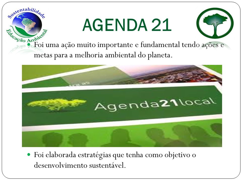 AGENDA 21 Foi uma ação muito importante e fundamental tendo ações e metas para a melhoria ambiental do planeta. Foi elaborada estratégias que tenha co