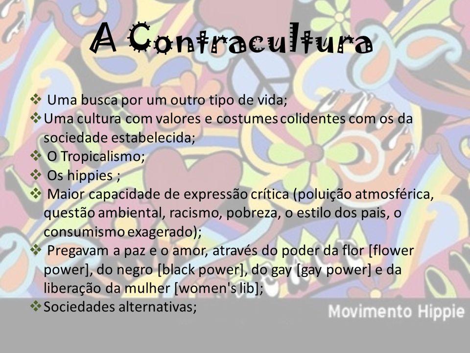 A Contracultura Uma busca por um outro tipo de vida; Uma cultura com valores e costumes colidentes com os da sociedade estabelecida; O Tropicalismo; O