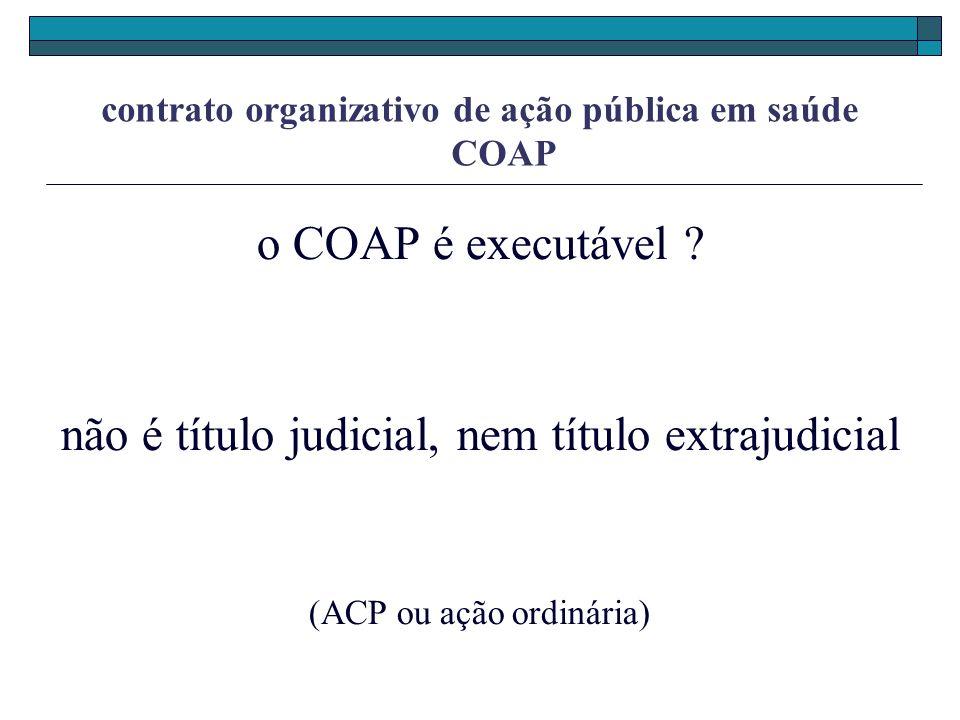 contrato organizativo de ação pública em saúde COAP o COAP é executável ? não é título judicial, nem título extrajudicial (ACP ou ação ordinária)