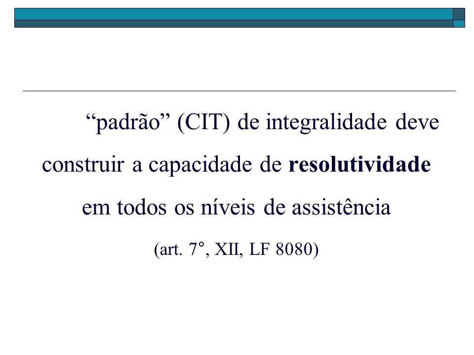 padrão (CIT) de integralidade deve construir a capacidade de resolutividade em todos os níveis de assistência (art. 7°, XII, LF 8080)