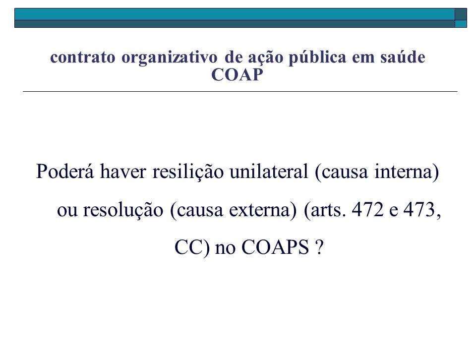contrato organizativo de ação pública em saúde COAP Poderá haver resilição unilateral (causa interna) ou resolução (causa externa) (arts. 472 e 473, C