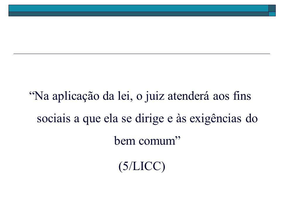 Na aplicação da lei, o juiz atenderá aos fins sociais a que ela se dirige e às exigências do bem comum (5/LICC)