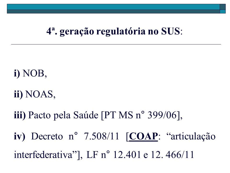 4ª. geração regulatória no SUS: i) NOB, ii) NOAS, iii) Pacto pela Saúde [PT MS n° 399/06], iv) Decreto n° 7.508/11 [COAP: articulação interfederativa]