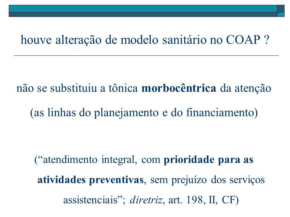 houve alteração de modelo sanitário no COAP ? não se substituiu a tônica morbocêntrica da atenção (as linhas do planejamento e do financiamento) (aten