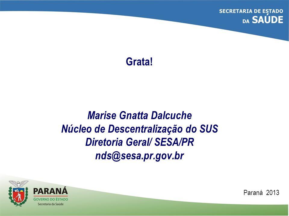 Grata! Marise Gnatta Dalcuche Núcleo de Descentralização do SUS Diretoria Geral/ SESA/PR nds@sesa.pr.gov.br Paraná 2013