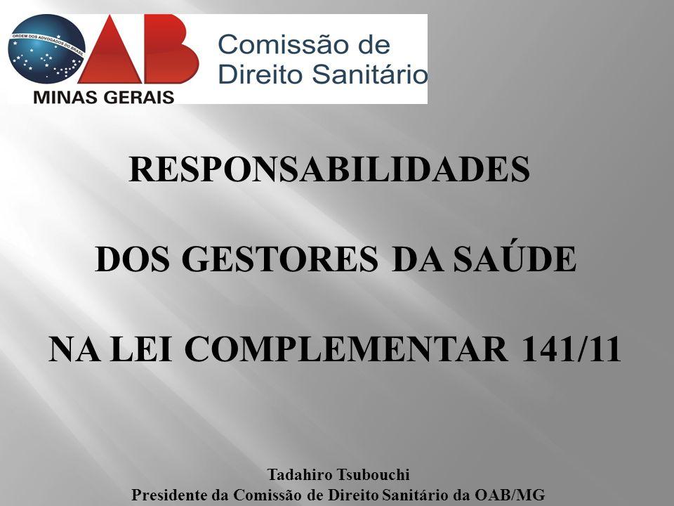 RESPONSABILIDADES DOS GESTORES DA SAÚDE NA LEI COMPLEMENTAR 141/11 Tadahiro Tsubouchi Presidente da Comissão de Direito Sanitário da OAB/MG