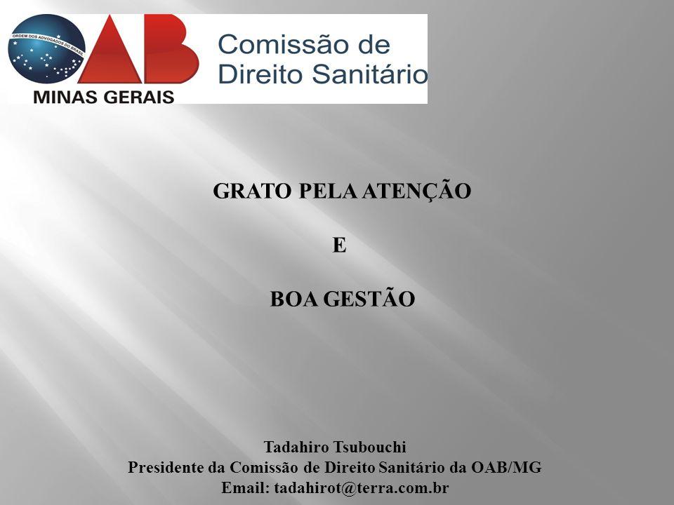 GRATO PELA ATENÇÃO E BOA GESTÃO Tadahiro Tsubouchi Presidente da Comissão de Direito Sanitário da OAB/MG Email: tadahirot@terra.com.br