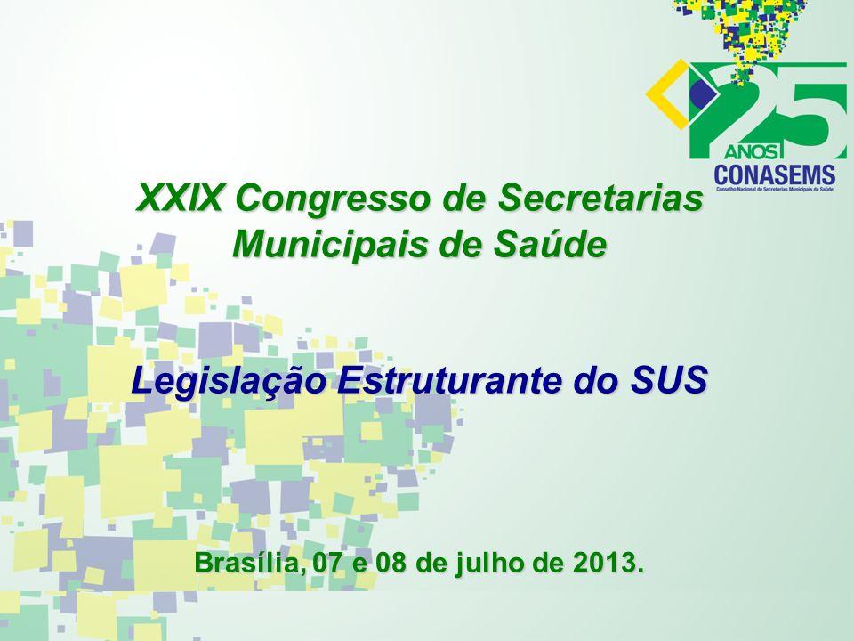 XXIX Congresso de Secretarias Municipais de Saúde Legislação Estruturante do SUS Brasília, 07 e 08 de julho de 2013.