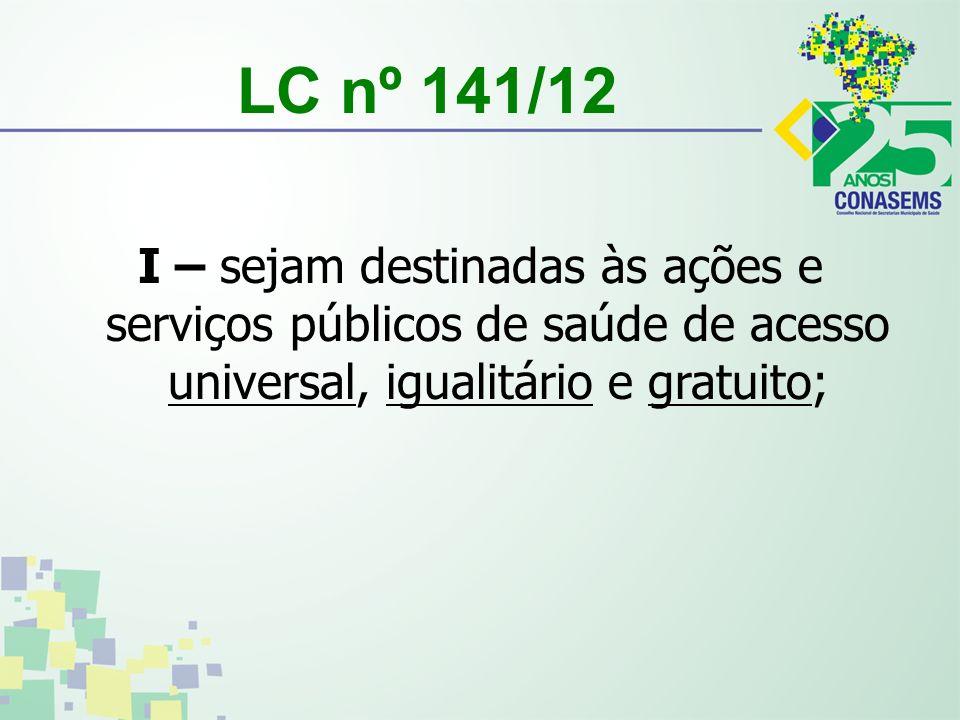 LC nº 141/12 I – sejam destinadas às ações e serviços públicos de saúde de acesso universal, igualitário e gratuito;