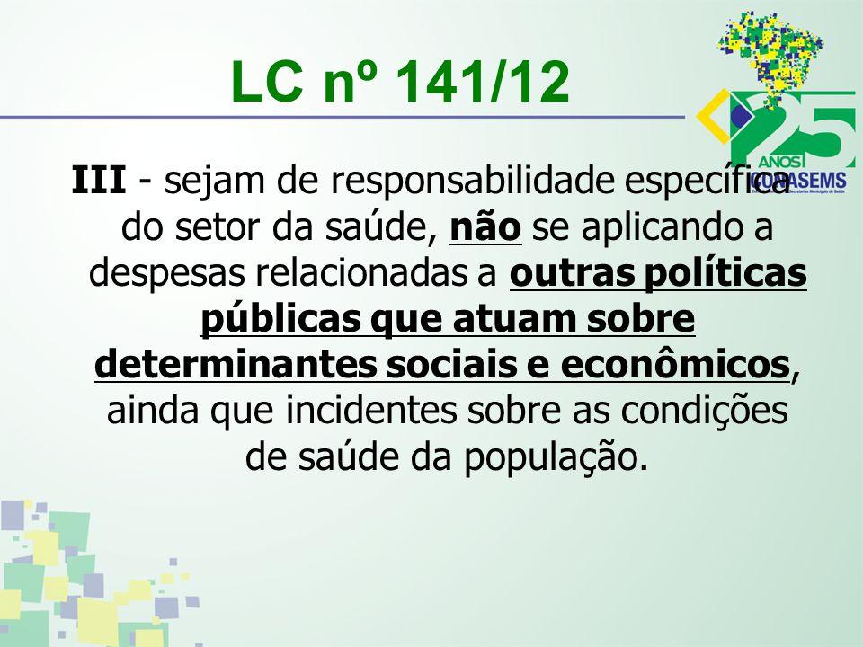 LC nº 141/12 III - sejam de responsabilidade específica do setor da saúde, não se aplicando a despesas relacionadas a outras políticas públicas que atuam sobre determinantes sociais e econômicos, ainda que incidentes sobre as condições de saúde da população.