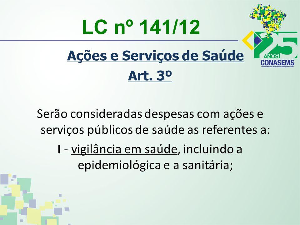 LC nº 141/12 Ações e Serviços de Saúde Art. 3º Serão consideradas despesas com ações e serviços públicos de saúde as referentes a: I - vigilância em s