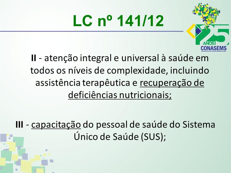 LC nº 141/12 II - atenção integral e universal à saúde em todos os níveis de complexidade, incluindo assistência terapêutica e recuperação de deficiências nutricionais; III - capacitação do pessoal de saúde do Sistema Único de Saúde (SUS);