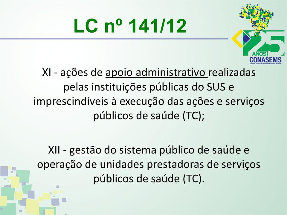 LC nº 141/12 XI - ações de apoio administrativo realizadas pelas instituições públicas do SUS e imprescindíveis à execução das ações e serviços públicos de saúde (TC); XII - gestão do sistema público de saúde e operação de unidades prestadoras de serviços públicos de saúde (TC).
