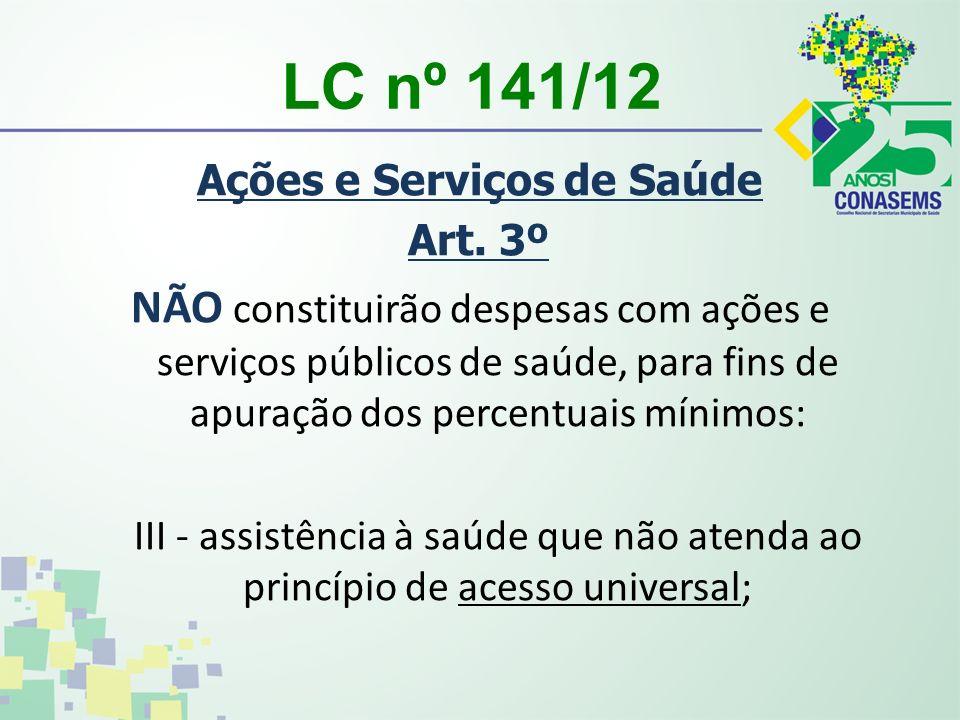 LC nº 141/12 Ações e Serviços de Saúde Art. 3º NÃO constituirão despesas com ações e serviços públicos de saúde, para fins de apuração dos percentuais