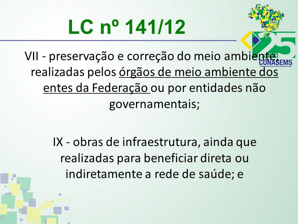 LC nº 141/12 VII - preservação e correção do meio ambiente, realizadas pelos órgãos de meio ambiente dos entes da Federação ou por entidades não governamentais; IX - obras de infraestrutura, ainda que realizadas para beneficiar direta ou indiretamente a rede de saúde; e