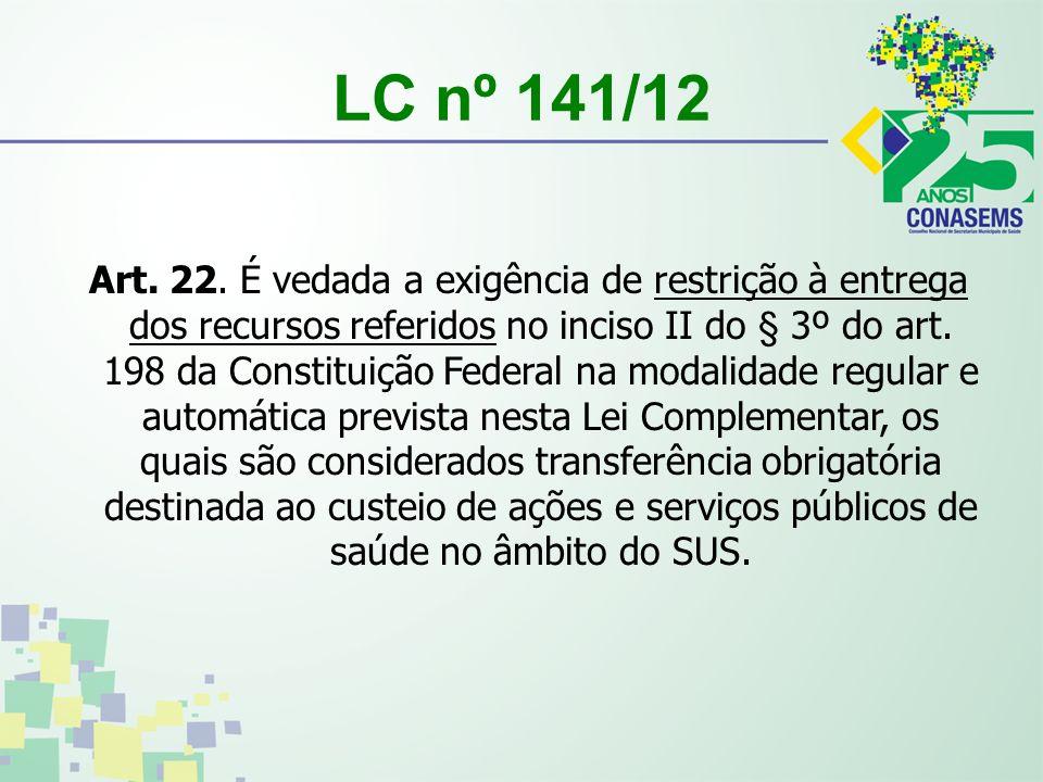 LC nº 141/12 Art. 22. É vedada a exigência de restrição à entrega dos recursos referidos no inciso II do § 3º do art. 198 da Constituição Federal na m