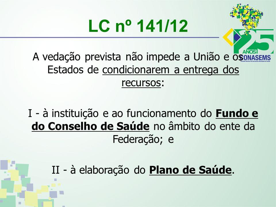 LC nº 141/12 A vedação prevista não impede a União e os Estados de condicionarem a entrega dos recursos: I - à instituição e ao funcionamento do Fundo e do Conselho de Saúde no âmbito do ente da Federação; e II - à elaboração do Plano de Saúde.